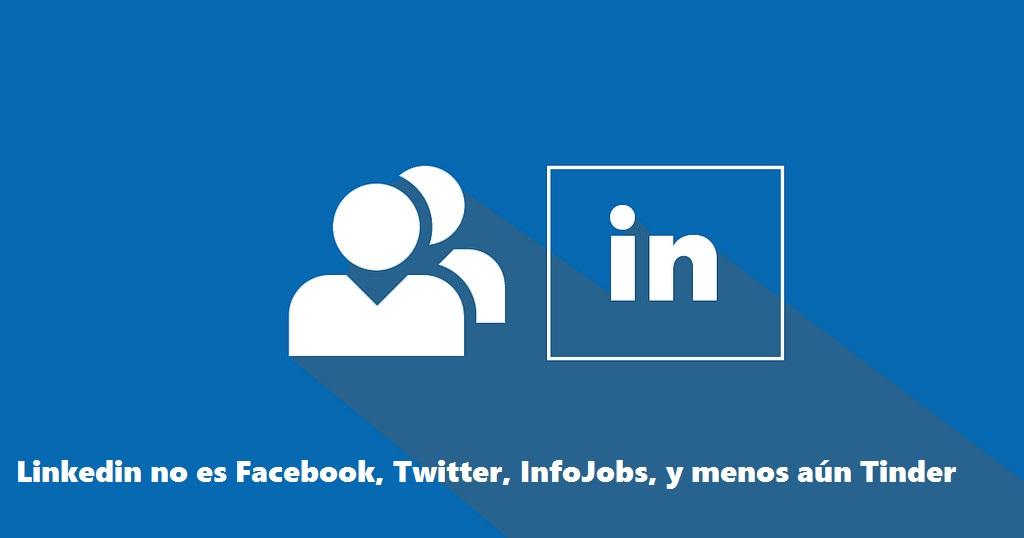 Linkedin no es Facebook-Twitter- InfoJobs- y menos Tinder
